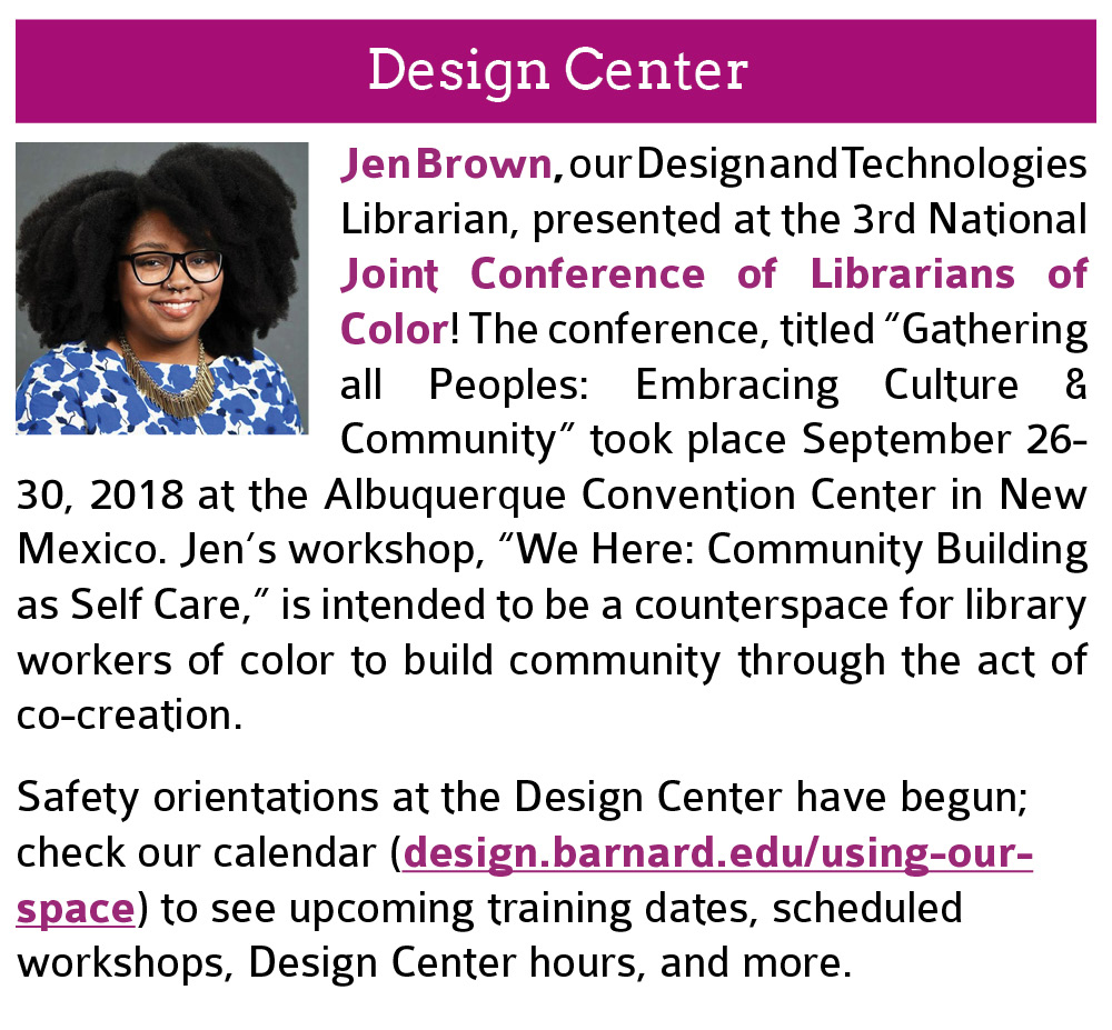 "Design Center:  Jen Brown, our Design and Technologies Librarian, presented at the 3rd National Joint Conference of Librarians of Color! The conference, titled ""Gathering all Peoples: Embracing Culture & Community"" took place September 26-30, 2018 at the Albuquerque Convention Center in New Mexico. Jen's workshop, ""We Here: Community Building as Self Care,"" is intended to be a counterspace for library workers of color to build community through the act of co-creation. Also, safety orientations at the Design Center have begun; check our calendar (design.barnard.edu/using-our-space) to see upcoming training dates, scheduled workshops, Design Center hours, and more. Click this image to open the link in a new tab."