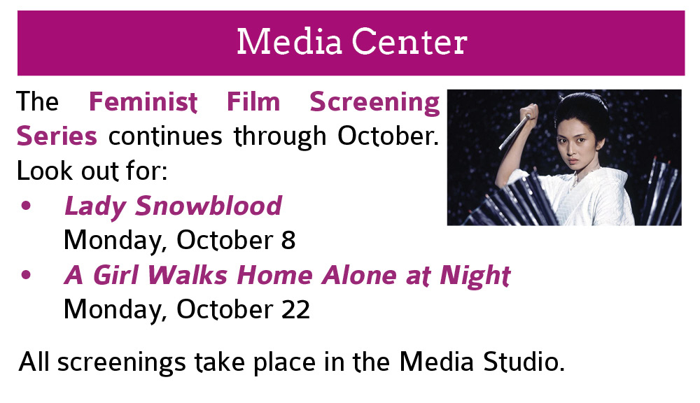 Media Center:  The Feminist Film Screening Series continues through October. Look out for: Lady Snowblood  Monday, October 8; A Girl Walks Home Alone at Night  Monday, October 22.  All screenings take place in the Media Studio.